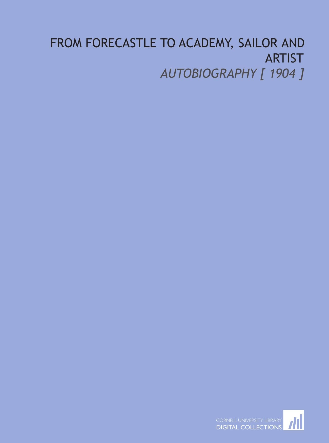 Download From Forecastle to Academy, Sailor and Artist: Autobiography [ 1904 ] pdf epub