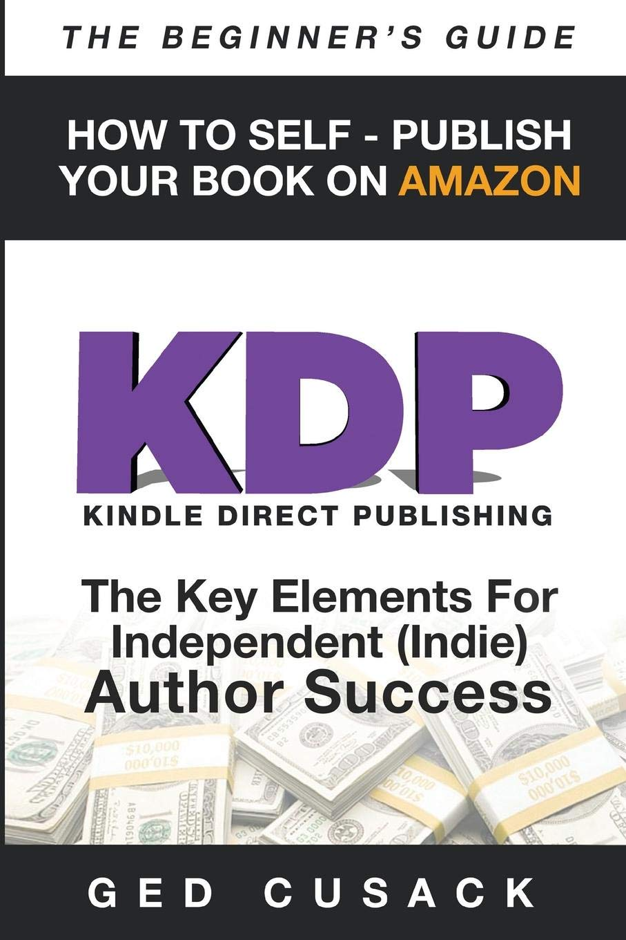 KDP - How To Self - Publish Your  Book On Amazon - The Beginner's Guide: The key elements for Independent  (Indie) author success: Volume 4 (Financial Freedom Beginners Guides) por Ged Cusack