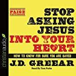 Stop Asking Jesus Into Your Heart: How to Know for Sure You Are Saved | J. D. Greear