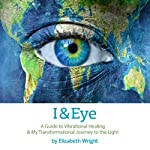 I & Eye: A Guide to Vibrational Healing and My Transformational Journey to the Light | Elizabeth Wright