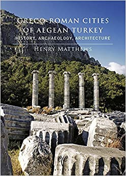 Book Greco-Roman Cities of Aegean Turkey: History, Archaeology, Architecture by Henry Matthews (2014-08-31)