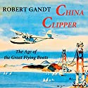 China Clipper: The Age of the Great Flying Boats Audiobook by Robert Gandt Narrated by Thomas Block