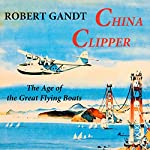 China Clipper: The Age of the Great Flying Boats | Robert Gandt