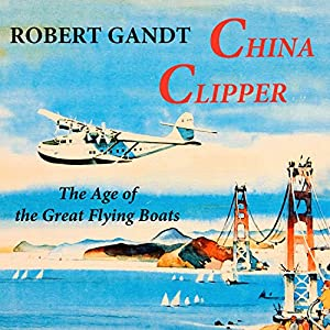 China Clipper: The Age of the Great Flying Boats Audiobook