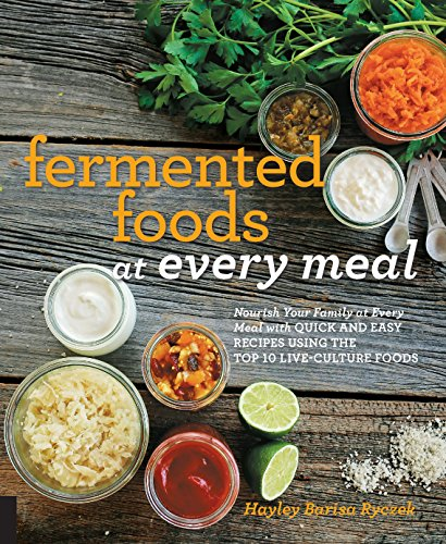 Fermented Foods at Every Meal: Nourish Your Family at Every Meal with Quick and Easy Recipes Using the Top 10 Live-Culture Foods by Hayley Barisa Ryczek