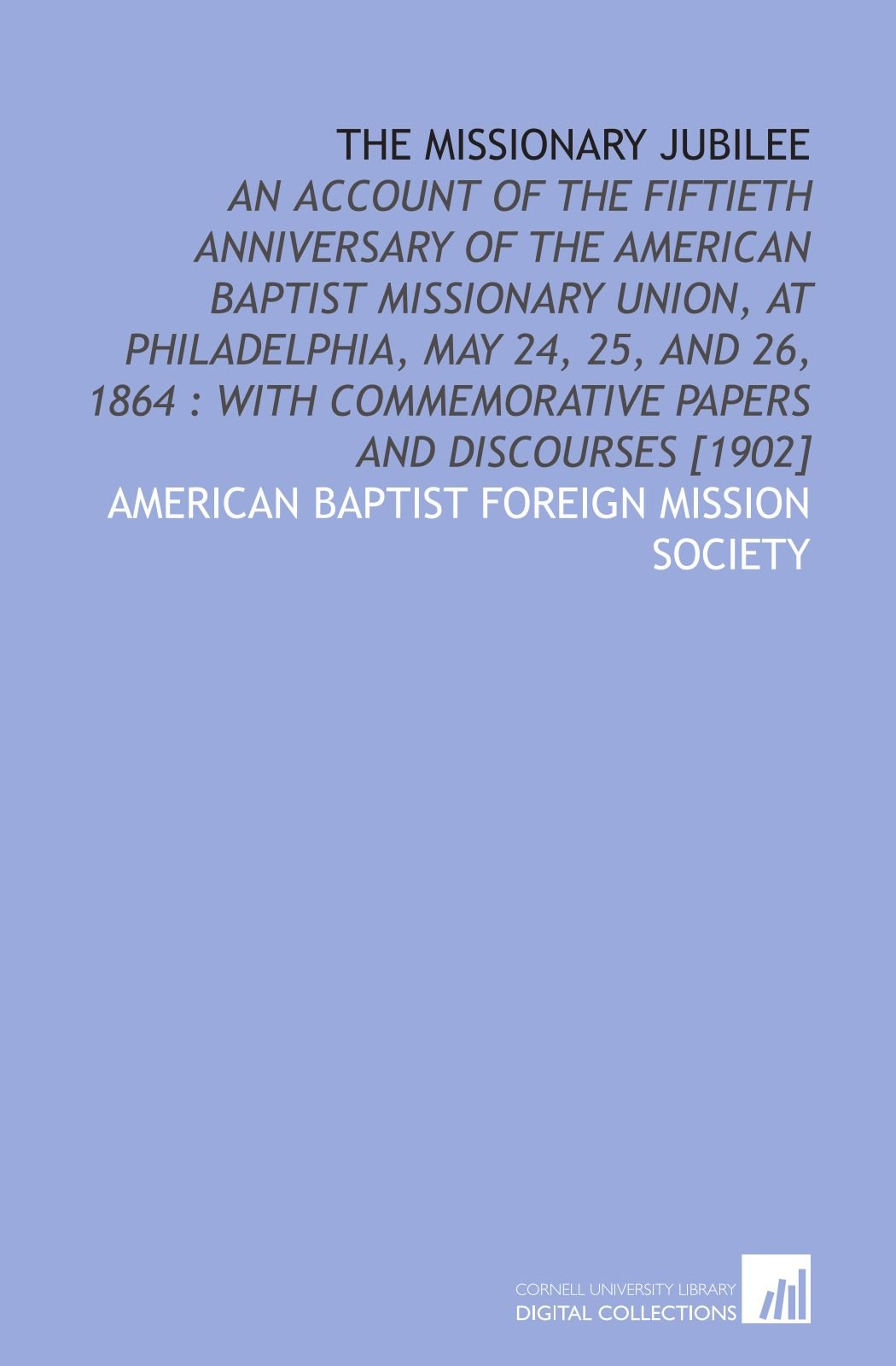Download The missionary jubilee: an account of the fiftieth anniversary of the American Baptist Missionary Union, at Philadelphia, May 24, 25, and 26, 1864 : with commemorative papers and discourses [1902] pdf