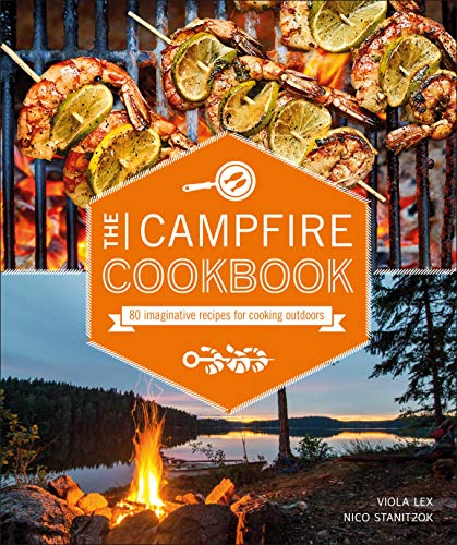 The Campfire Cookbook: 80 Imaginative Recipes for Cooking Outdoors (Grilling And Campfire Cooking)