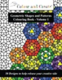 Colour and Create - Geometric Shapes and Patterns Colouring Book, Vol.1: 50 Designs to help release your creative side