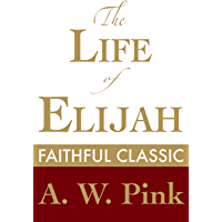 The Life of Elijah (Arthur Pink Collection Book 37)