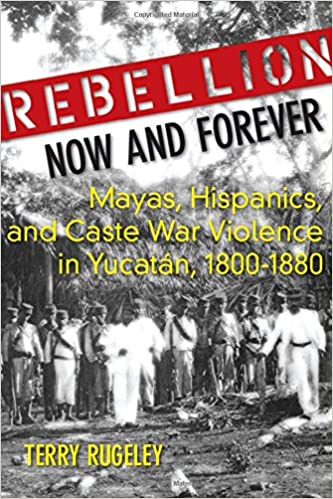 Rebellion Now and Forever: Mayas, Hispanics, and Caste War Violence in Yucatan, 1800–1880