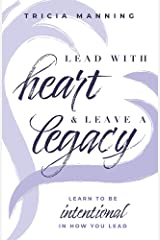 Lead With Heart & Leave A Legacy: Learn To Be Intentional In How You Lead Kindle Edition