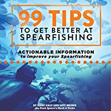 99 Tips to Get Better at Spearfishing: Actionable Information to Improve Your Spearfishing Audiobook by Isaac Daly, Levi Brown Narrated by Levi Brown, Isaac Daly