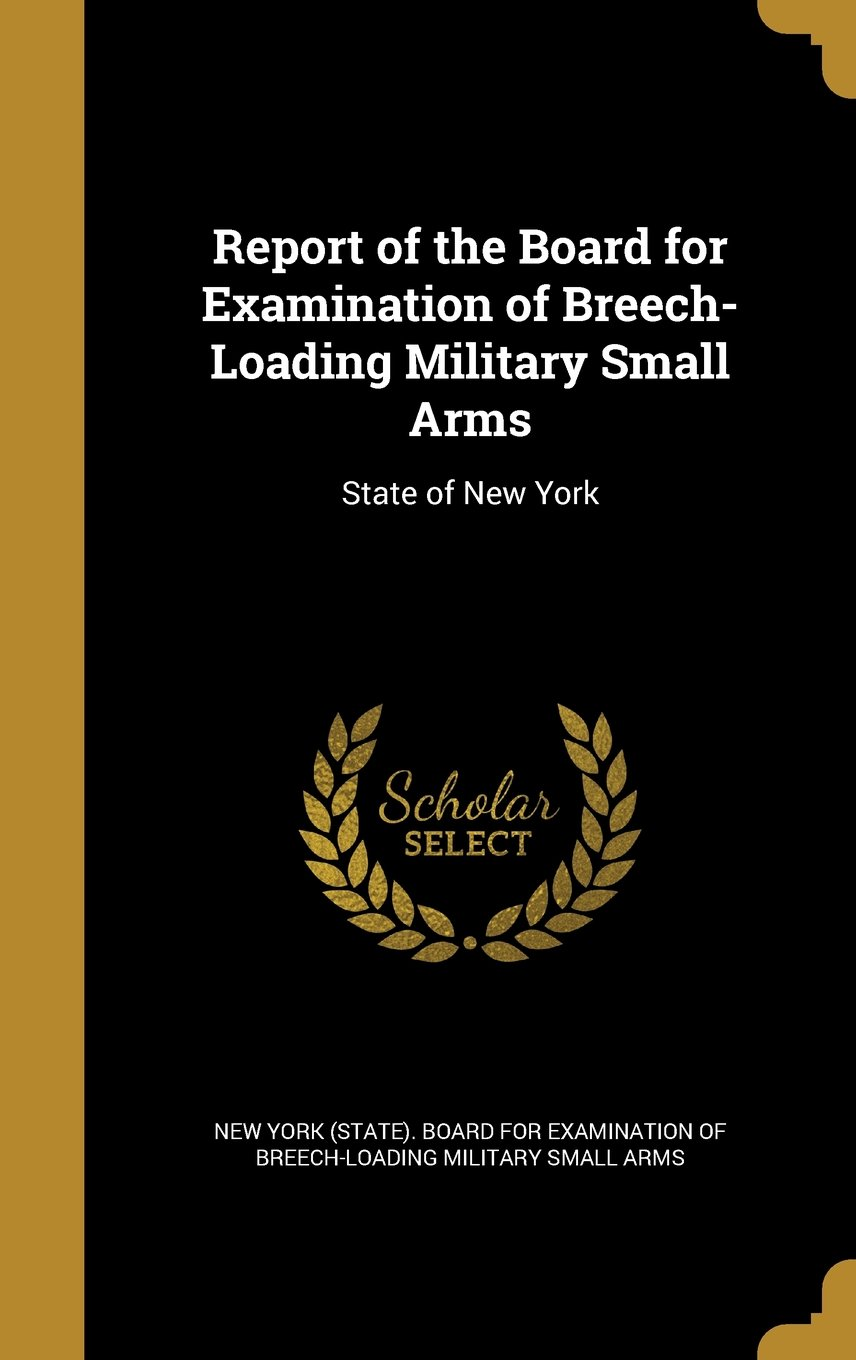 Read Online Report of the Board for Examination of Breech-Loading Military Small Arms: State of New York pdf