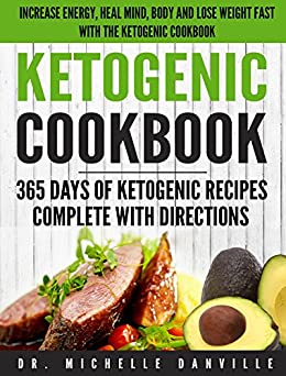 Ketogenic Cookbook: 365 Days of Ketogenic Recipes Complete with Directions.: Increase energy, heal mind, body and lose weight fast with the ketogenic cookbook. by [Danville, Dr. Michelle]
