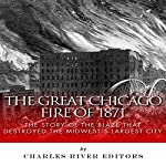 The Great Chicago Fire of 1871: The Story of the Blaze That Destroyed the Midwest's Largest City |  Charles River Editors