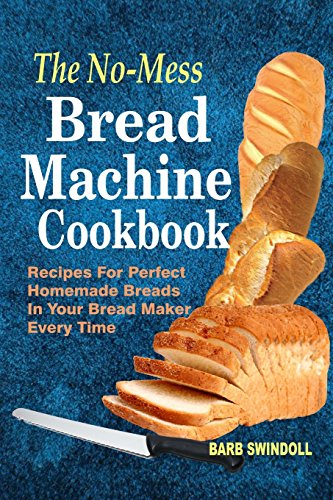 The No-Mess Bread Machine Cookbook: Recipes For Perfect Homemade Breads In Your Bread Maker Every Time by Barb Swindoll