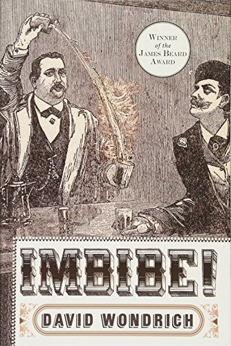 "Imbibe! Updated and Revised Edition: From Absinthe Cocktail to Whiskey Smash, a Salute in Stories and Drinks to ""Professor"" Jerry Thomas, Pioneer of the American Bar by David Wondrich"