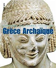 Grèce archaïque. Univers des formes par Jean Charbonneaux