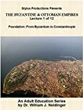 The Byzantine & Ottoman Empires:  Lecture 1 of 12.  Foundation:  From Byzantium to Constantinople.