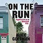 On the Run: Fugitive Life in an American City | Alice Goffman