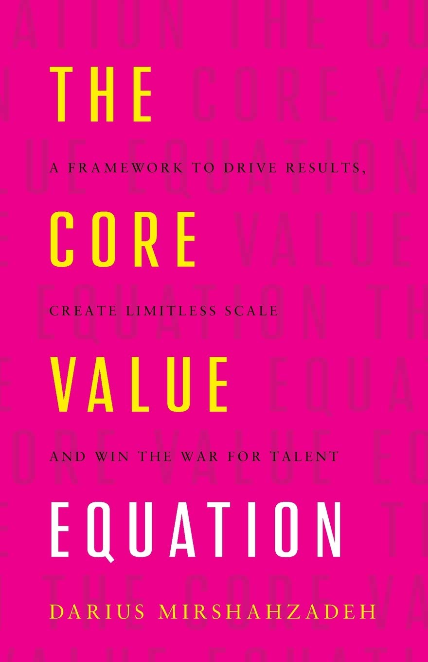 Amazon Com The Core Value Equation A Framework To Drive Results Create Limitless Scale And Win The War For Talent 9781544506708 Mirshahzadeh Darius Books