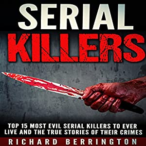 Serial Killers: Top 15 Most Evil Serial Killers to Ever Live and the True Stories of Their Crimes Audiobook