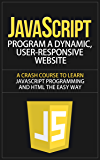 JavaScript: Program a Dynamic, User-Responsive Website - A Crash Course to Learn JavaScript Programming and HTML the Easy Way (javascript, javascript the ... javascript for beginners) (English Edition)