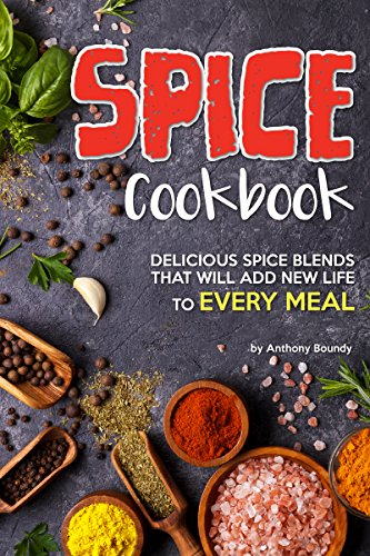 Spice Cookbook: Delicious Spice Blends that will Add New Life to Every Meal