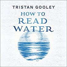 How to Read Water: Clues, Signs & Patterns from Puddles to the Sea Audiobook by Tristan Gooley Narrated by Tristan Gooley