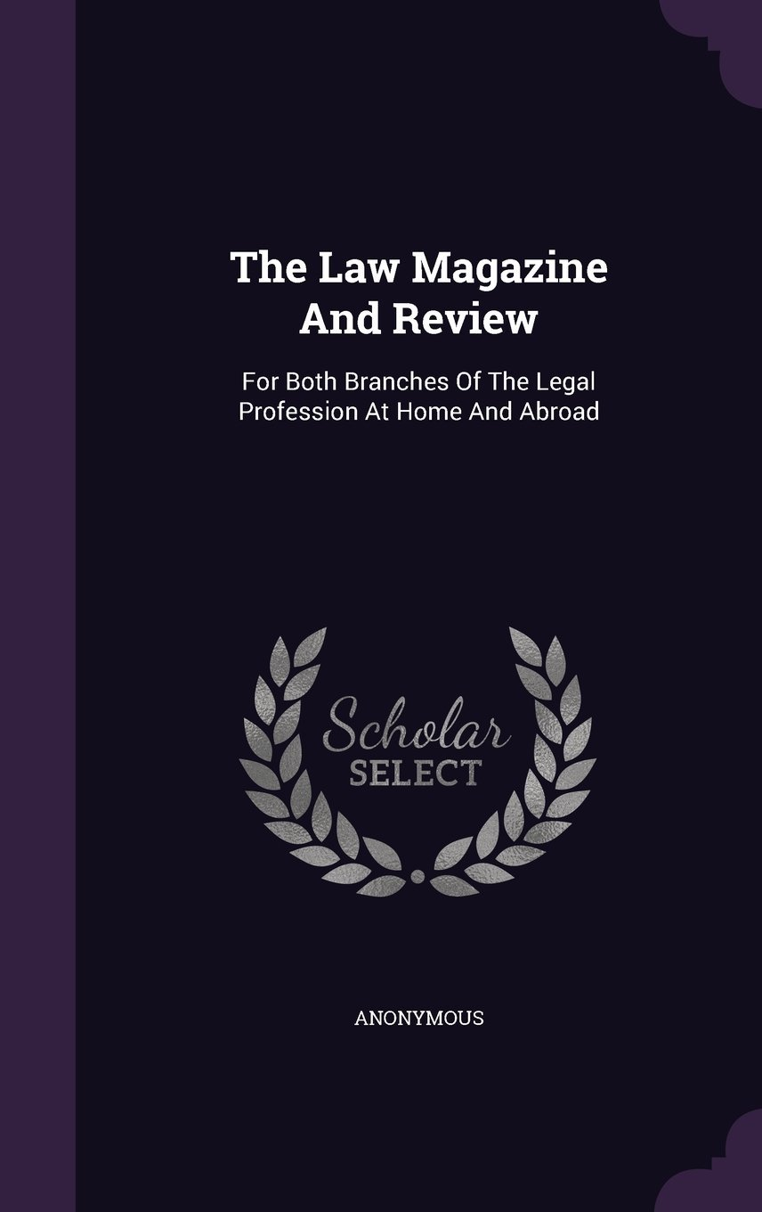 The Law Magazine and Review: For Both Branches of the Legal Profession at Home and Abroad pdf epub