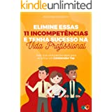 Elimine essas 11 incompetências e tenha sucesso na vida profissional: Tudo que você precisa saber para se tornar um Colaborad