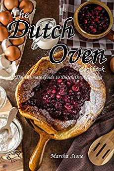 The Dutch Oven Cookbook: The Ultimate Guide to Dutch Oven Cooking by [Stone, Martha]