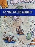 La Mer & les Etoiles - la cartographie Maritime et Celeste de l'Antiquite a nos Jours