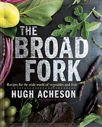 The Broad Fork: Recipes for the Wide World of Vegetables and Fruits by Hugh Acheson
