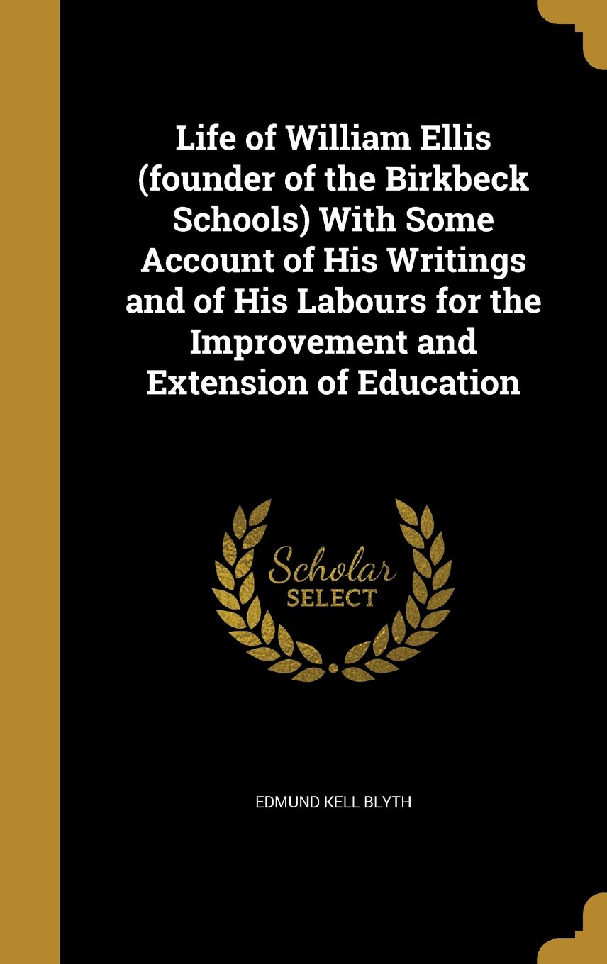 Life of William Ellis (Founder of the Birkbeck Schools) with Some Account of His Writings and of His Labours for the Improvement and Extension of Education ebook