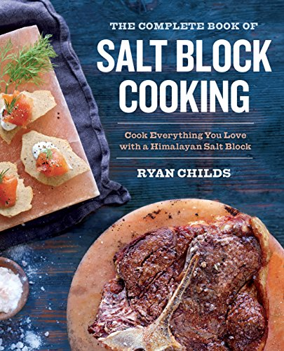 The Complete Book of Salt Block Cooking: Cook Everything You Love with a Himalayan Salt Block by Ryan Childs