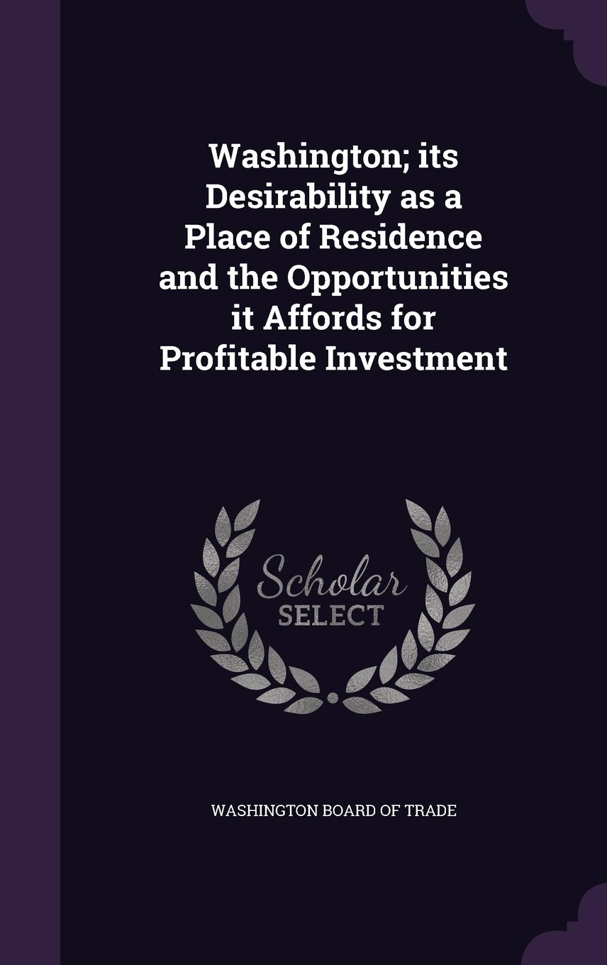 Washington; Its Desirability as a Place of Residence and the Opportunities It Affords for Profitable Investment pdf epub
