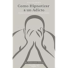 Como Hipnotizar a un Adicto: El método paso a paso para generar cambios permanentes (Spanish Edition) Oct 15, 2018
