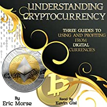 Understanding Cryptocurrency: Three Guides to Using and Profiting from Digital Currencies Audiobook by Eric Morse Narrated by Kevin Gisi