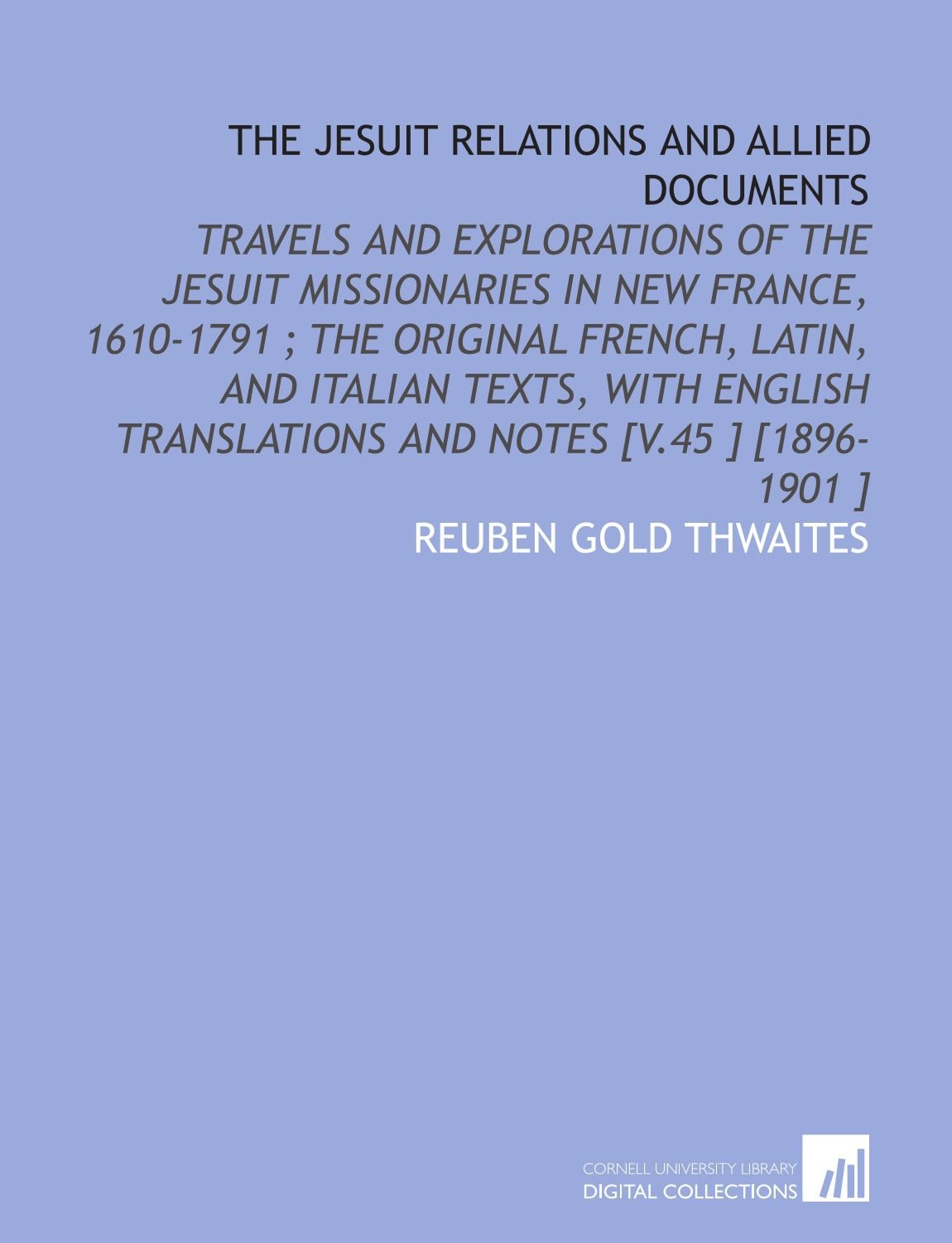 The Jesuit Relations and Allied Documents: Travels and Explorations of the Jesuit Missionaries in New France, 1610-1791 ; the Original French, Latin, ... Translations and Notes [V.45 ] [1896-1901 ] ebook