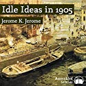 Idle Ideas in 1905 Audiobook by Jerome K. Jerome Narrated by Peter Newcombe Joyce