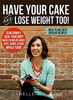 Have Your Cake and Lose Weight Too!: Slim Down & Heal Your Body While Eating Delicious Fats, Carbs, & Real Whole Food! by [Wolford, DaNelle]