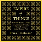 Empire of Things: How We Became a World of Consumers, from the Fifteenth Century to the Twenty-First | Frank Trentmann