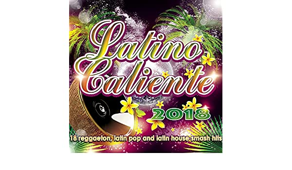 Latino Caliente 2018 - 18 Reggaeton, Latin Pop And Latin House Smash Hits by DJ Combo, Max Scampoli, Luka J Master, Carlo M, Sapienza, Ruly Rodriguez, ...