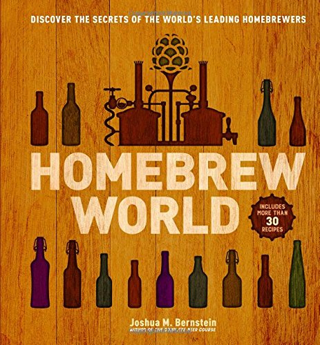 Homebrew World: Discover the Secrets of the World's Leading Homebrewers by Joshua M. Bernstein