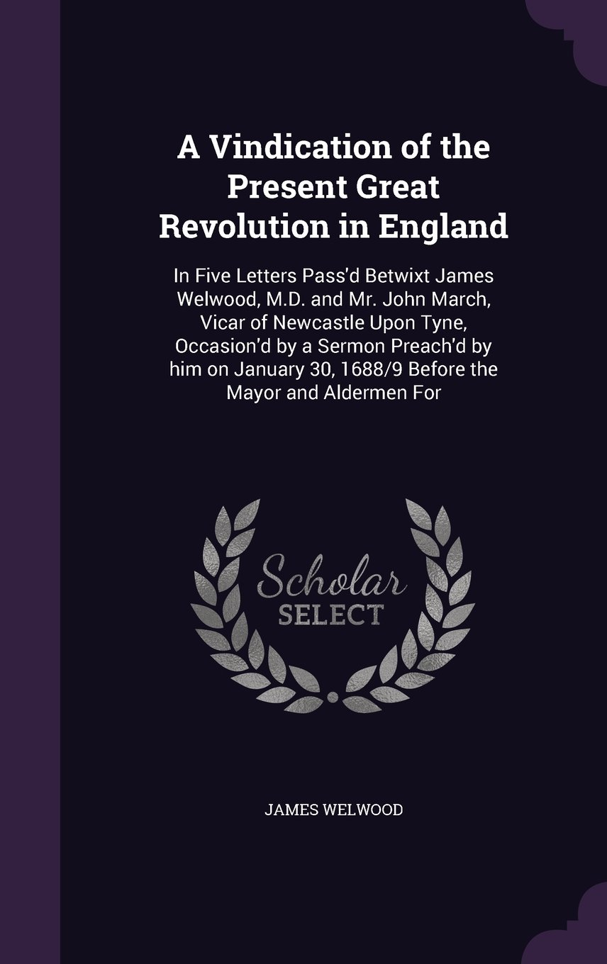 Read Online A Vindication of the Present Great Revolution in England: In Five Letters Pass'd Betwixt James Welwood, M.D. and Mr. John March, Vicar of Newcastle ... 30, 1688/9 Before the Mayor and Aldermen for pdf epub