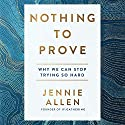 Nothing to Prove: Why We Can Stop Trying So Hard Audiobook by Jennie Allen Narrated by Jennie Allen