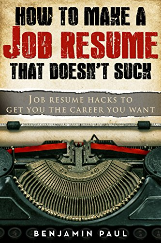 How to Make a Job Resume That Doesn't Suck | Job Resume Hacks to Get You the Career You Want: (Career Hacking Series Book 2) by [Paul, Benjamin]
