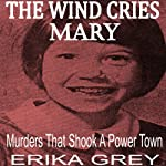 The Wind Cries Mary: Murders that Shook a Power Town | Erika Grey