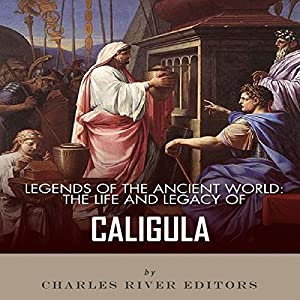 Legends of the Ancient World: The Life and Legacy of Caligula Audiobook